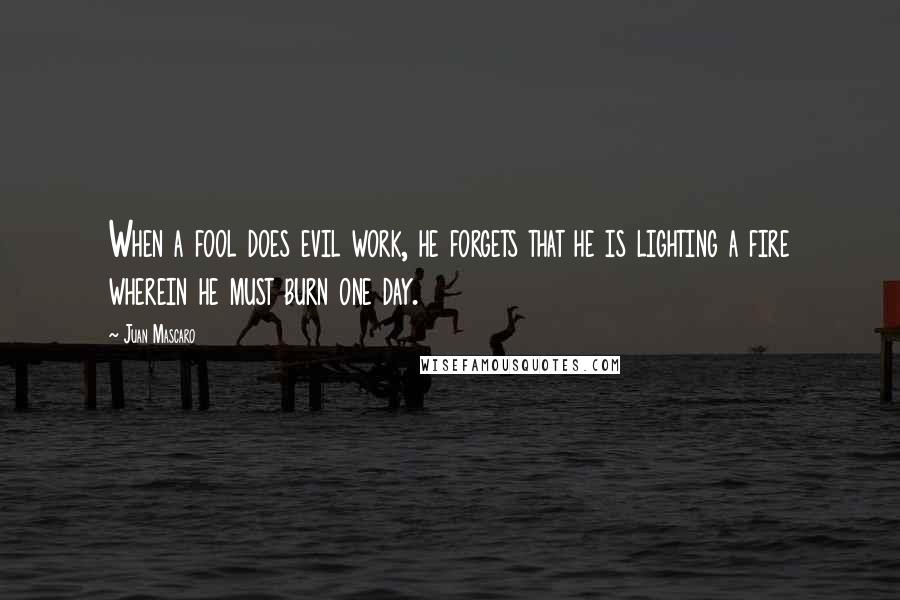 Juan Mascaro quotes: When a fool does evil work, he forgets that he is lighting a fire wherein he must burn one day.