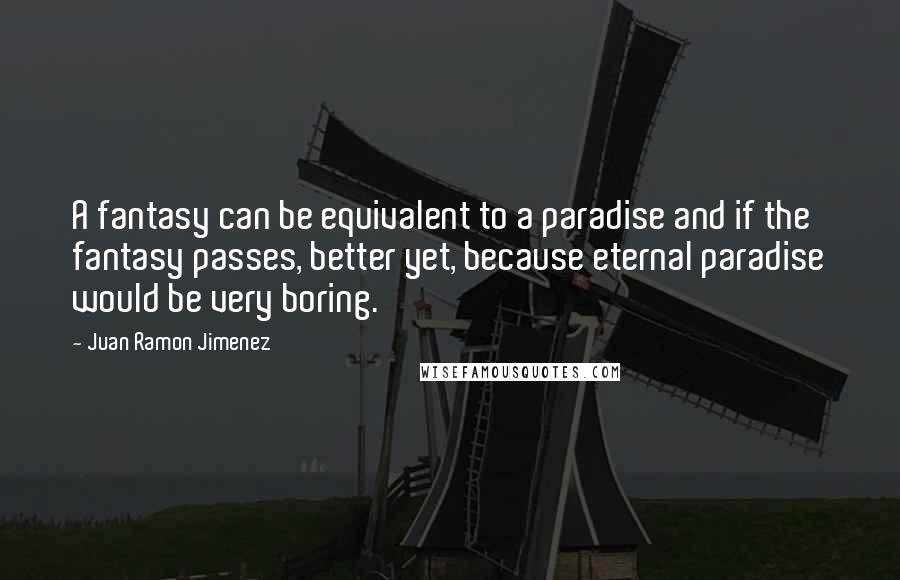 Juan Ramon Jimenez quotes: A fantasy can be equivalent to a paradise and if the fantasy passes, better yet, because eternal paradise would be very boring.