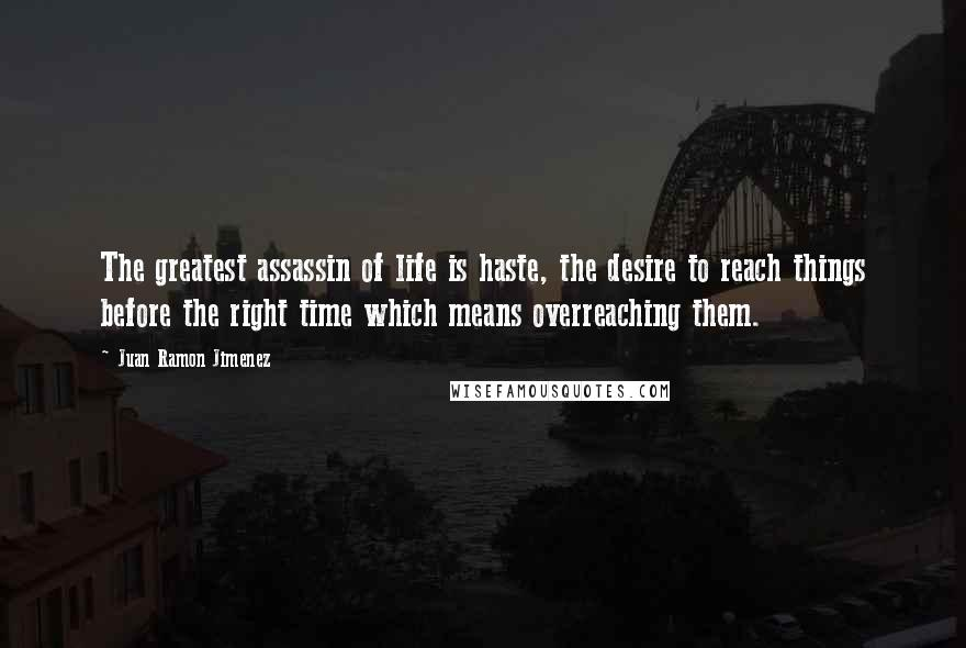 Juan Ramon Jimenez quotes: The greatest assassin of life is haste, the desire to reach things before the right time which means overreaching them.
