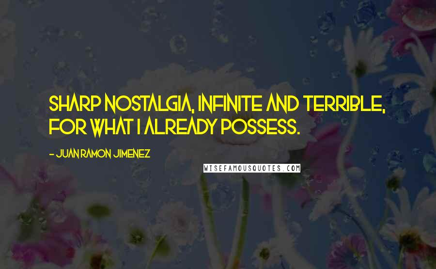Juan Ramon Jimenez quotes: Sharp nostalgia, infinite and terrible, for what I already possess.