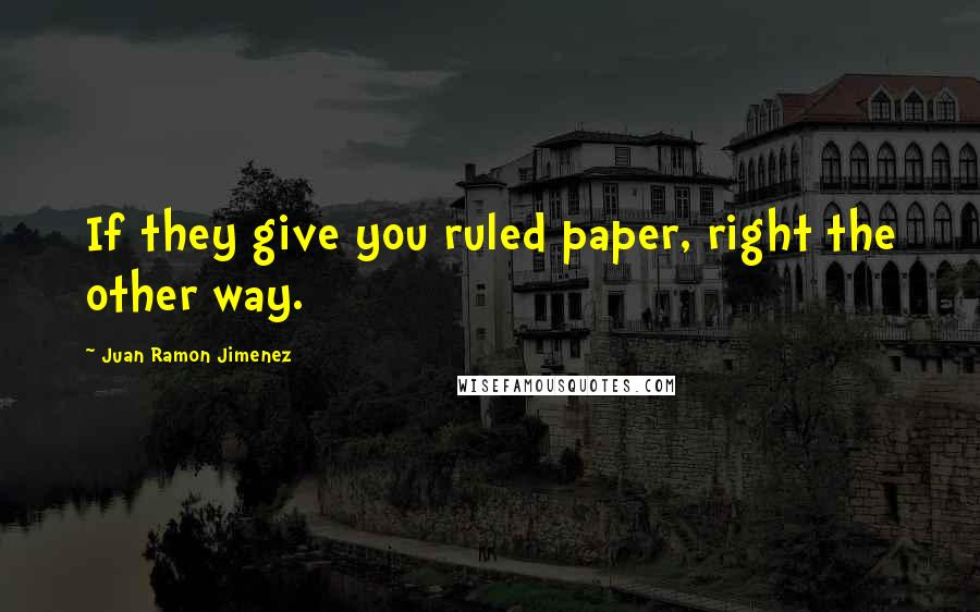 Juan Ramon Jimenez quotes: If they give you ruled paper, right the other way.