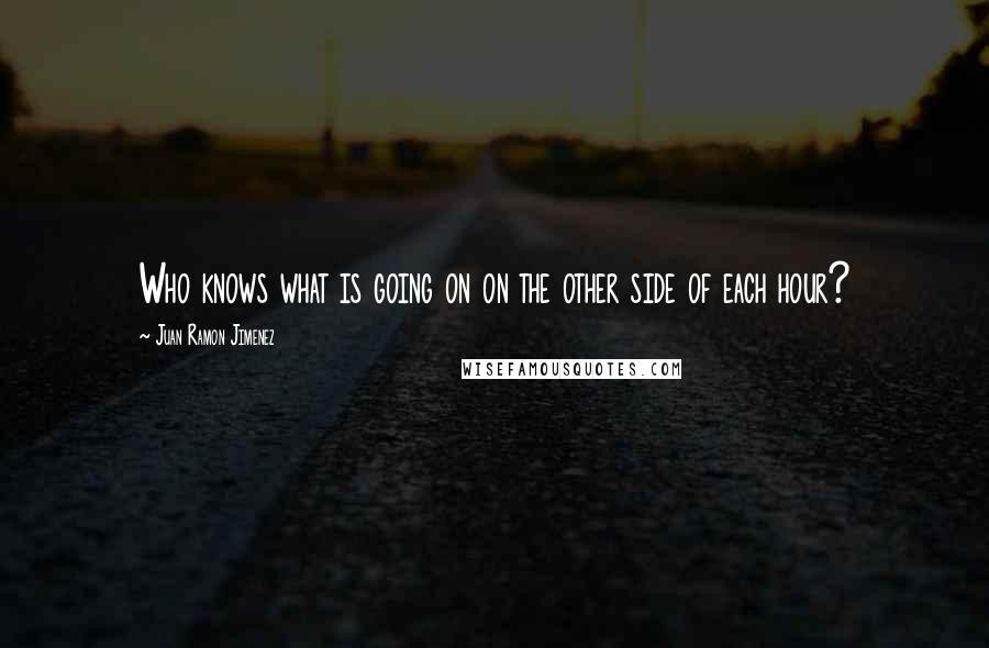 Juan Ramon Jimenez quotes: Who knows what is going on on the other side of each hour?