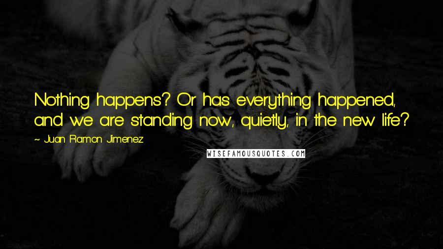 Juan Ramon Jimenez quotes: Nothing happens? Or has everything happened, and we are standing now, quietly, in the new life?