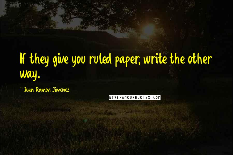 Juan Ramon Jimenez quotes: If they give you ruled paper, write the other way.