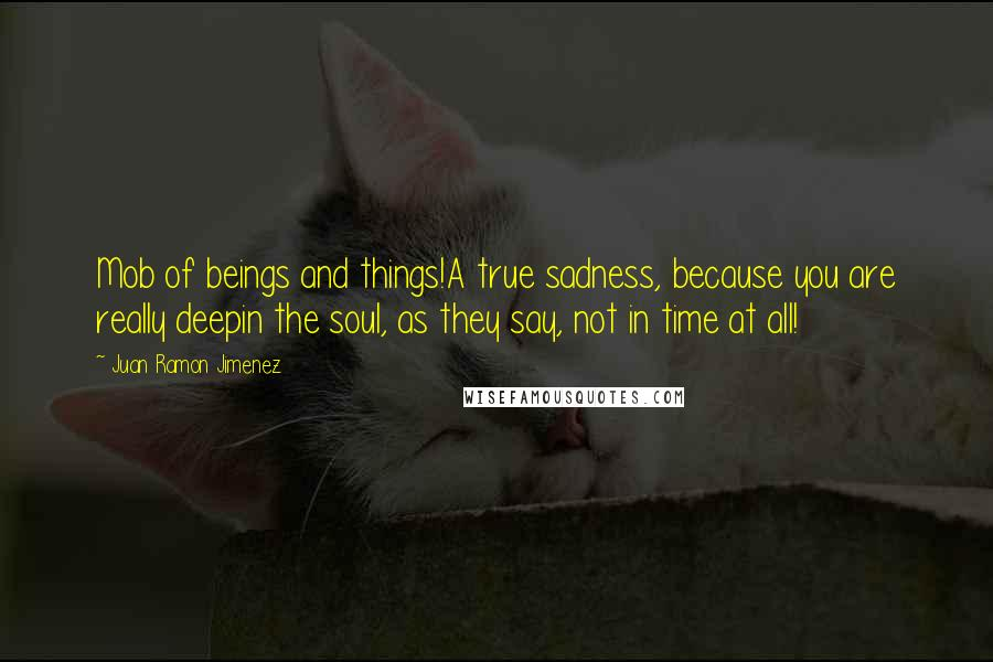 Juan Ramon Jimenez quotes: Mob of beings and things!A true sadness, because you are really deepin the soul, as they say, not in time at all!