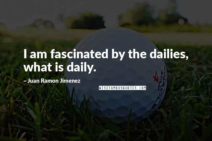 Juan Ramon Jimenez quotes: I am fascinated by the dailies, what is daily.