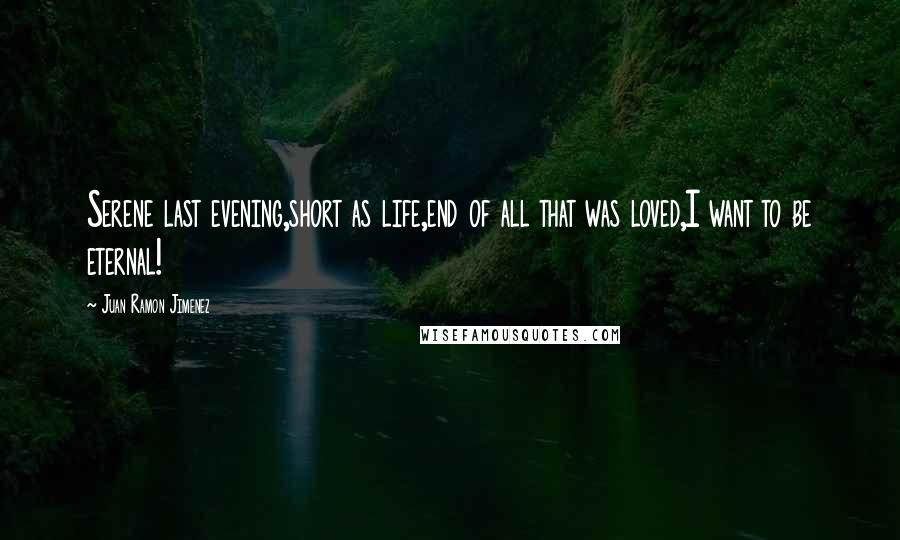 Juan Ramon Jimenez quotes: Serene last evening,short as life,end of all that was loved,I want to be eternal!