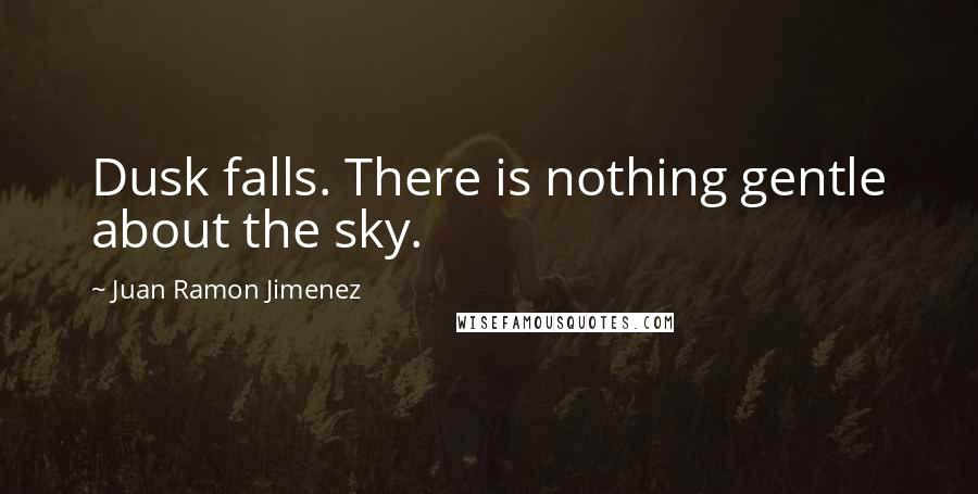 Juan Ramon Jimenez quotes: Dusk falls. There is nothing gentle about the sky.