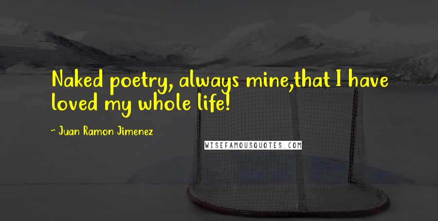 Juan Ramon Jimenez quotes: Naked poetry, always mine,that I have loved my whole life!
