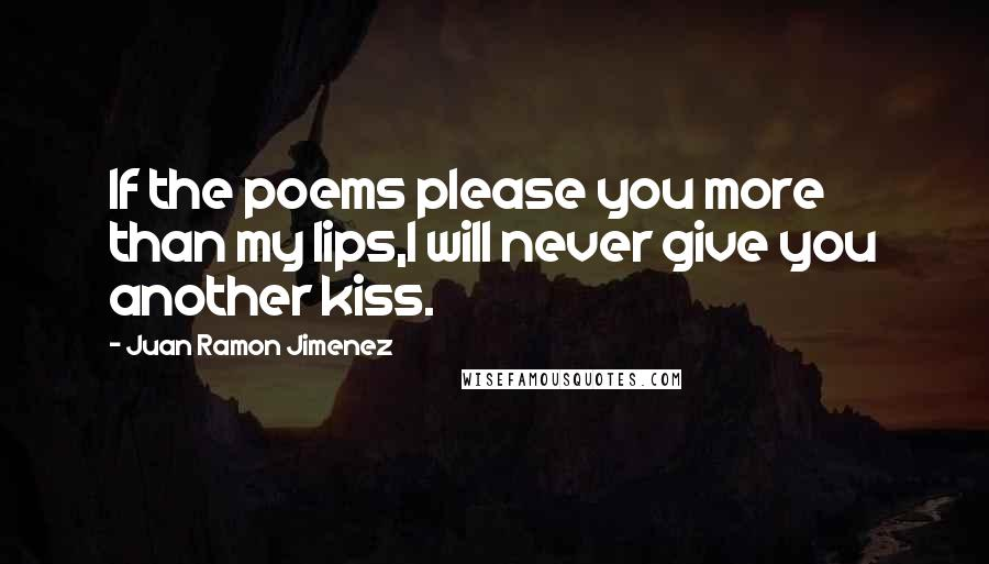 Juan Ramon Jimenez quotes: If the poems please you more than my lips,I will never give you another kiss.