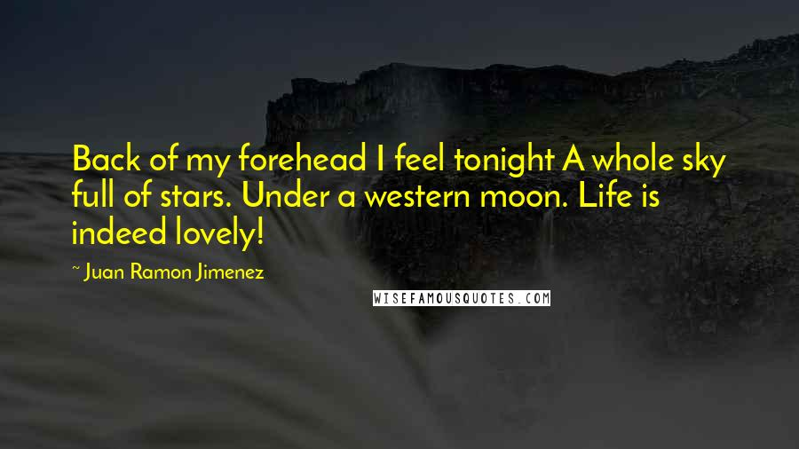 Juan Ramon Jimenez quotes: Back of my forehead I feel tonight A whole sky full of stars. Under a western moon. Life is indeed lovely!