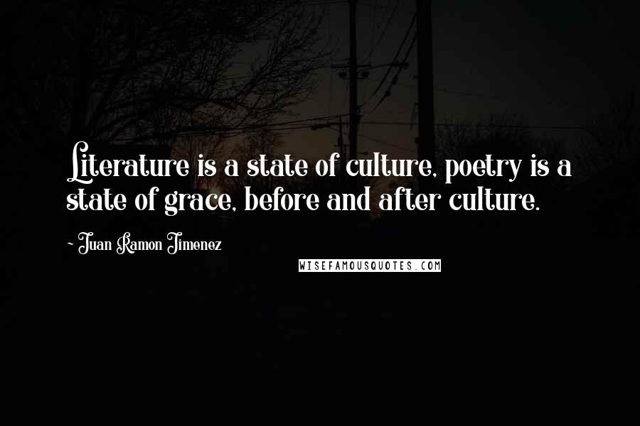 Juan Ramon Jimenez quotes: Literature is a state of culture, poetry is a state of grace, before and after culture.
