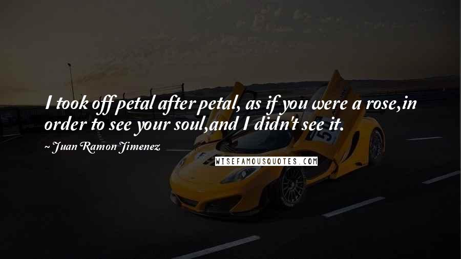 Juan Ramon Jimenez quotes: I took off petal after petal, as if you were a rose,in order to see your soul,and I didn't see it.