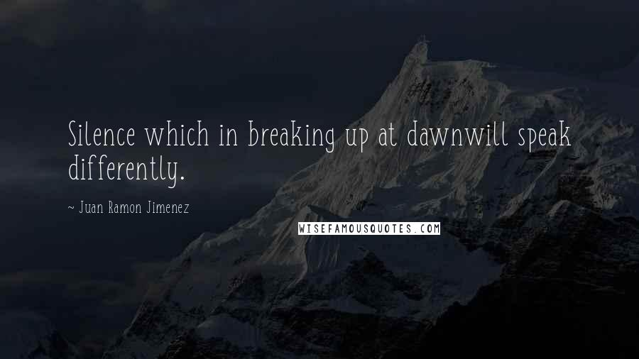 Juan Ramon Jimenez quotes: Silence which in breaking up at dawnwill speak differently.