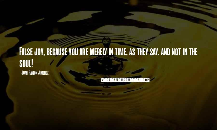 Juan Ramon Jimenez quotes: False joy, because you are merely in time, as they say, and not in the soul!