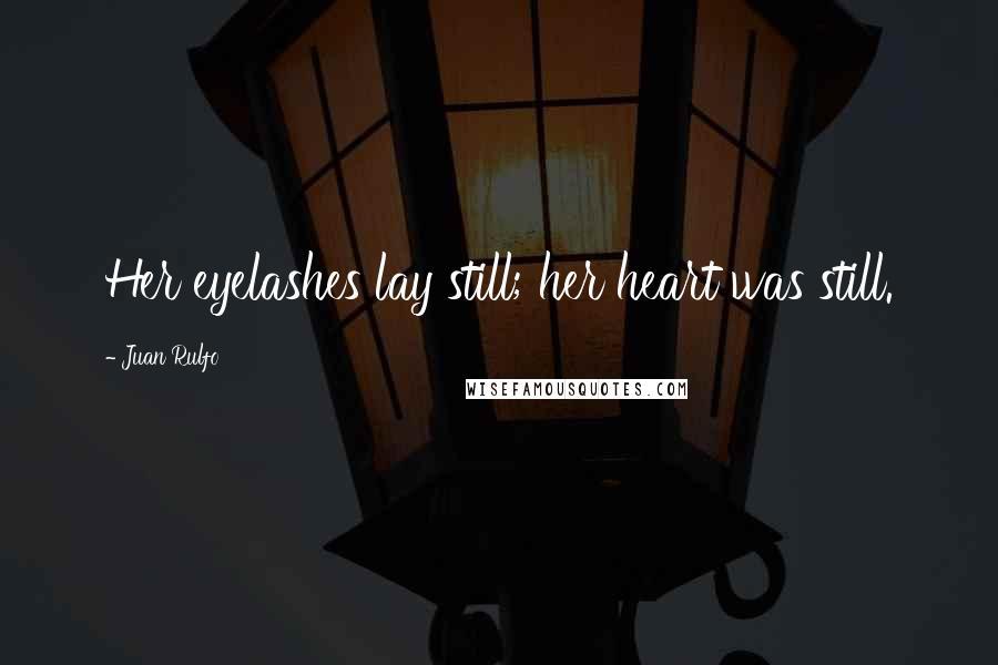 Juan Rulfo quotes: Her eyelashes lay still; her heart was still.