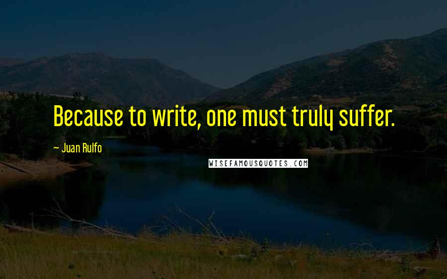 Juan Rulfo quotes: Because to write, one must truly suffer.