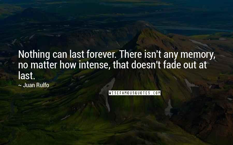 Juan Rulfo quotes: Nothing can last forever. There isn't any memory, no matter how intense, that doesn't fade out at last.