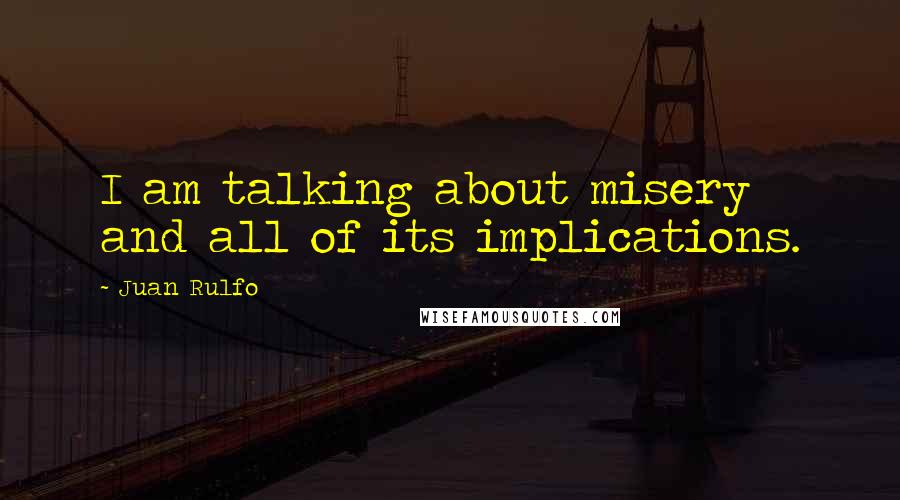 Juan Rulfo quotes: I am talking about misery and all of its implications.