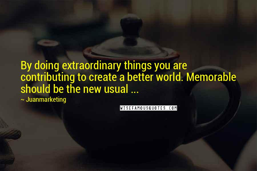 Juanmarketing quotes: By doing extraordinary things you are contributing to create a better world. Memorable should be the new usual ...