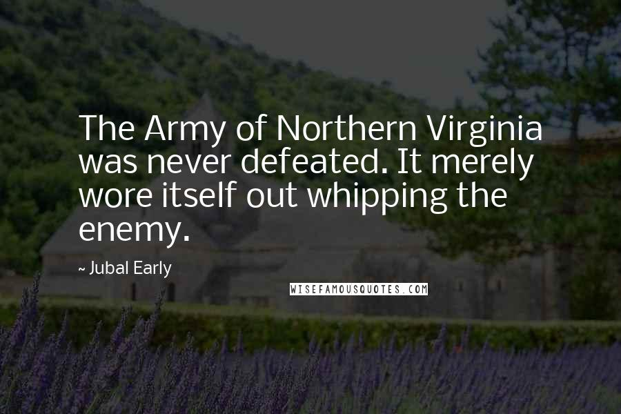Jubal Early quotes: The Army of Northern Virginia was never defeated. It merely wore itself out whipping the enemy.