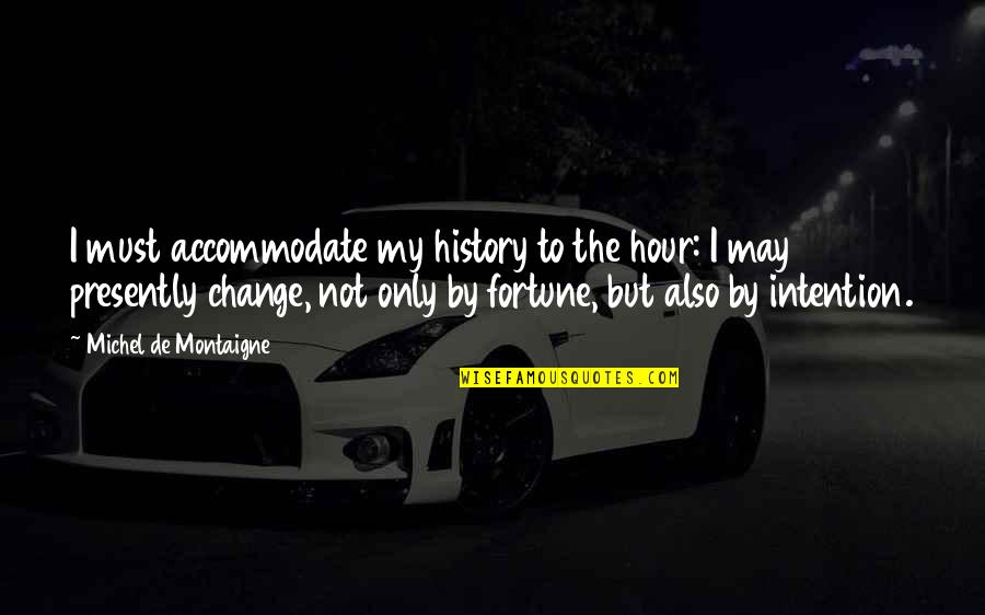 Jubilacion Quotes By Michel De Montaigne: I must accommodate my history to the hour: