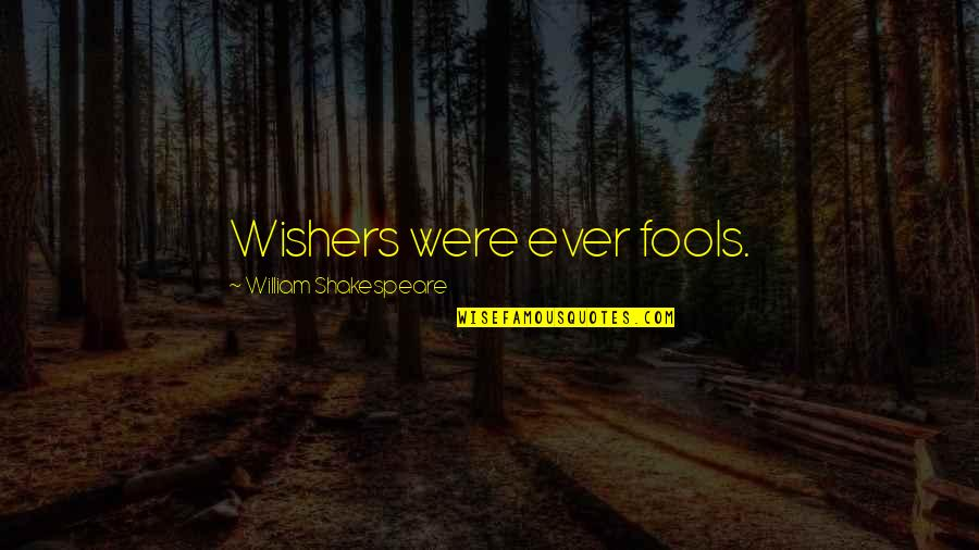 Jubilacion Quotes By William Shakespeare: Wishers were ever fools.