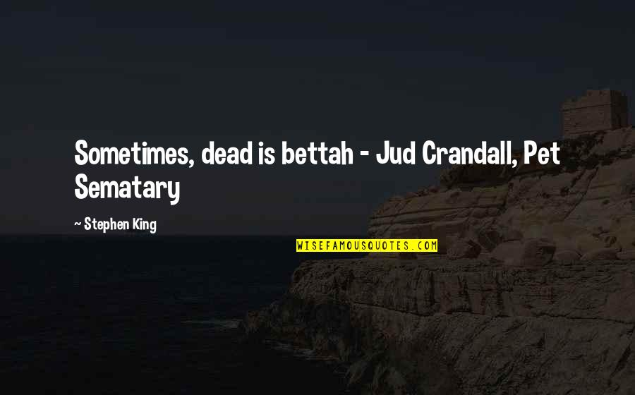 Jud Crandall Quotes By Stephen King: Sometimes, dead is bettah - Jud Crandall, Pet