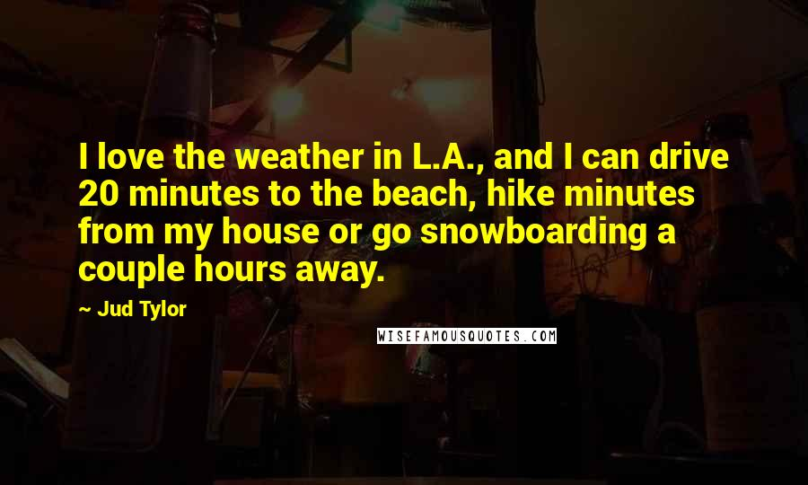 Jud Tylor quotes: I love the weather in L.A., and I can drive 20 minutes to the beach, hike minutes from my house or go snowboarding a couple hours away.