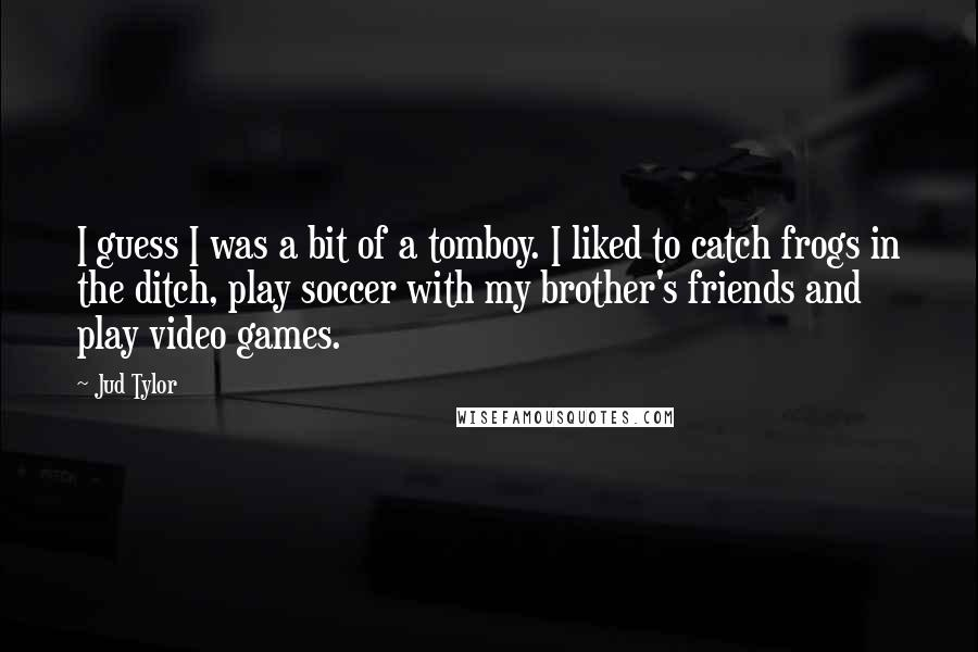 Jud Tylor quotes: I guess I was a bit of a tomboy. I liked to catch frogs in the ditch, play soccer with my brother's friends and play video games.