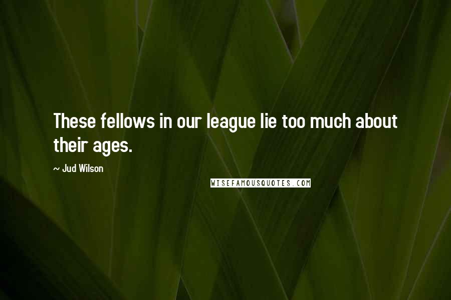 Jud Wilson quotes: These fellows in our league lie too much about their ages.