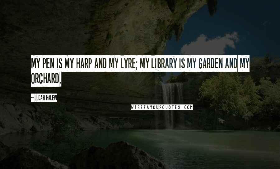 Judah Halevi quotes: My pen is my harp and my lyre; my library is my garden and my orchard.