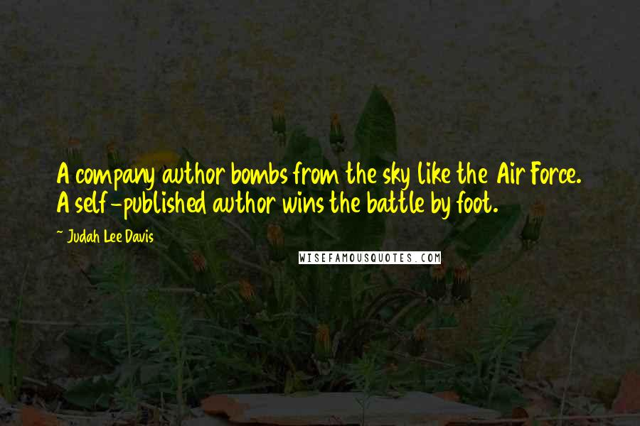 Judah Lee Davis quotes: A company author bombs from the sky like the Air Force. A self-published author wins the battle by foot.