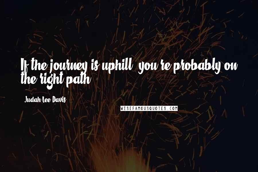 Judah Lee Davis quotes: If the journey is uphill, you're probably on the right path.