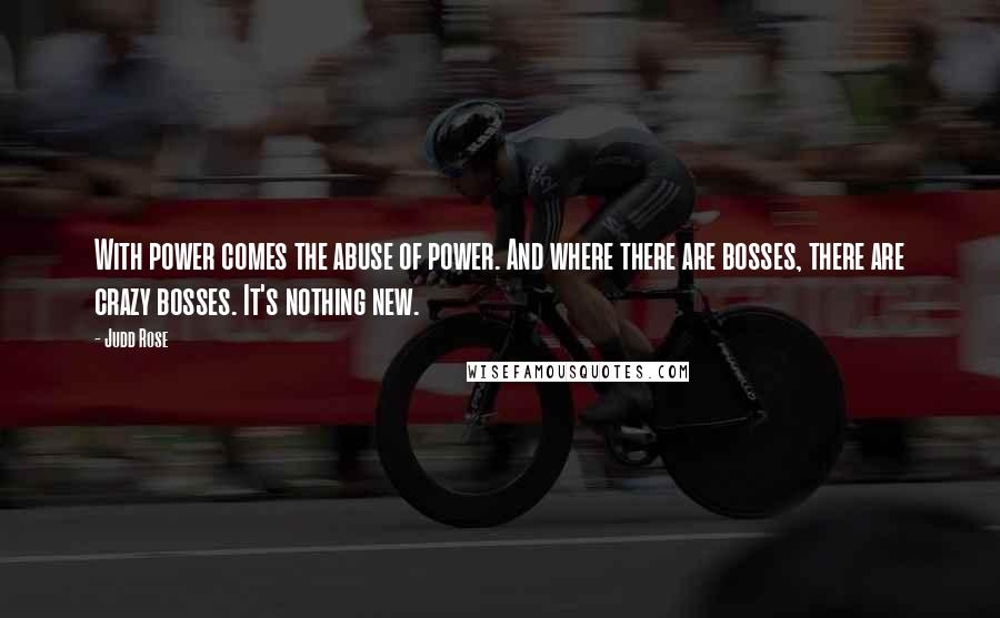 Judd Rose quotes: With power comes the abuse of power. And where there are bosses, there are crazy bosses. It's nothing new.