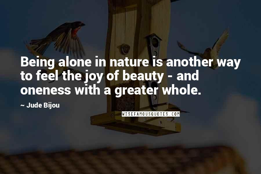 Jude Bijou quotes: Being alone in nature is another way to feel the joy of beauty - and oneness with a greater whole.