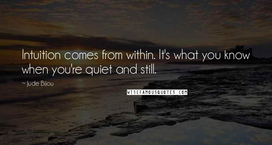 Jude Bijou quotes: Intuition comes from within. It's what you know when you're quiet and still.