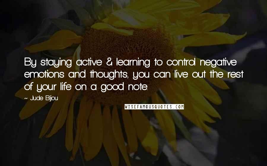 Jude Bijou quotes: By staying active & learning to control negative emotions and thoughts, you can live out the rest of your life on a good note.