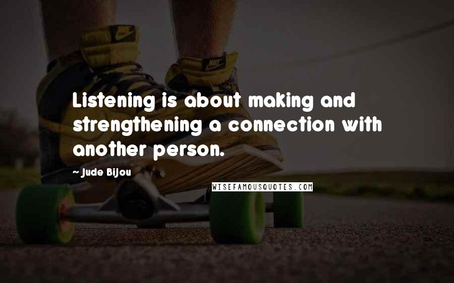 Jude Bijou quotes: Listening is about making and strengthening a connection with another person.