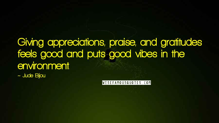 Jude Bijou quotes: Giving appreciations, praise, and gratitudes feels good and puts good vibes in the environment.
