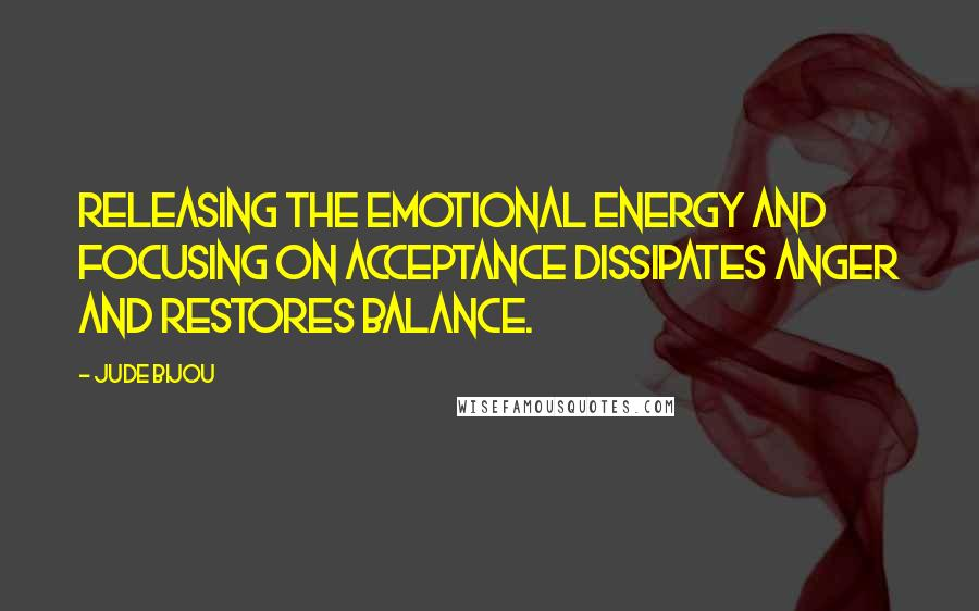 Jude Bijou quotes: Releasing the emotional energy and focusing on acceptance dissipates anger and restores balance.