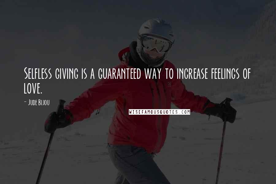 Jude Bijou quotes: Selfless giving is a guaranteed way to increase feelings of love.