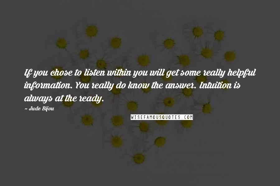 Jude Bijou quotes: If you chose to listen within you will get some really helpful information. You really do know the answer. Intuition is always at the ready.