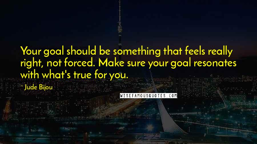 Jude Bijou quotes: Your goal should be something that feels really right, not forced. Make sure your goal resonates with what's true for you.