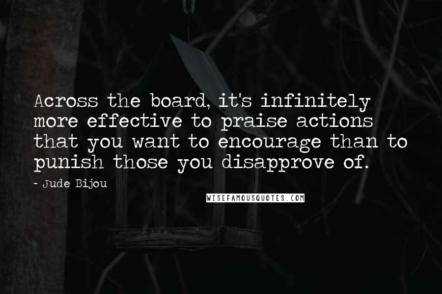 Jude Bijou quotes: Across the board, it's infinitely more effective to praise actions that you want to encourage than to punish those you disapprove of.