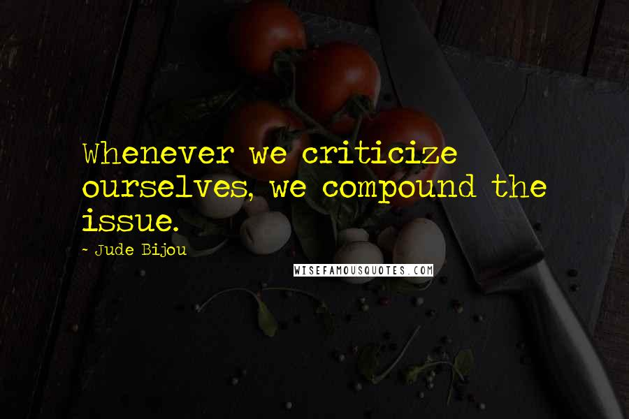 Jude Bijou quotes: Whenever we criticize ourselves, we compound the issue.