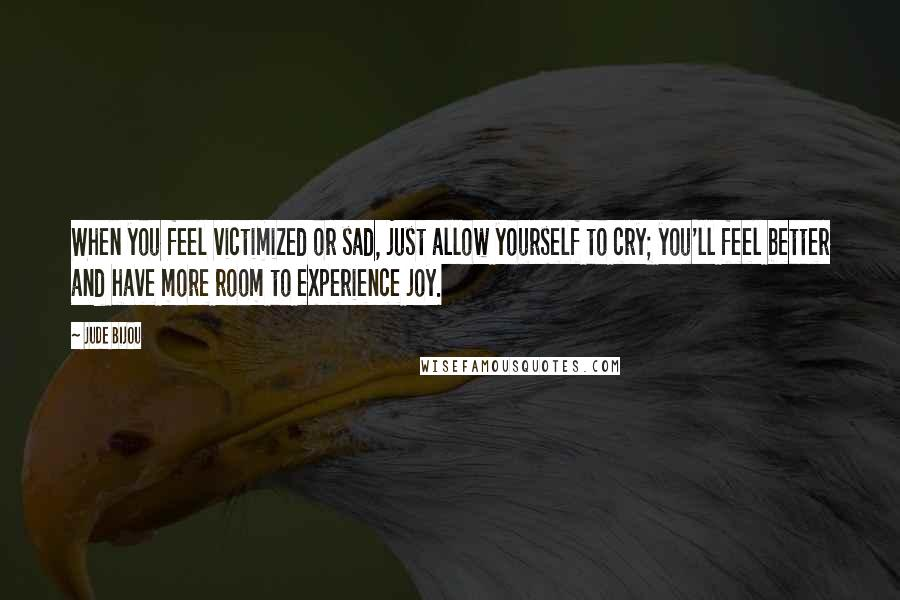 Jude Bijou quotes: When you feel victimized or sad, just allow yourself to cry; you'll feel better and have more room to experience joy.