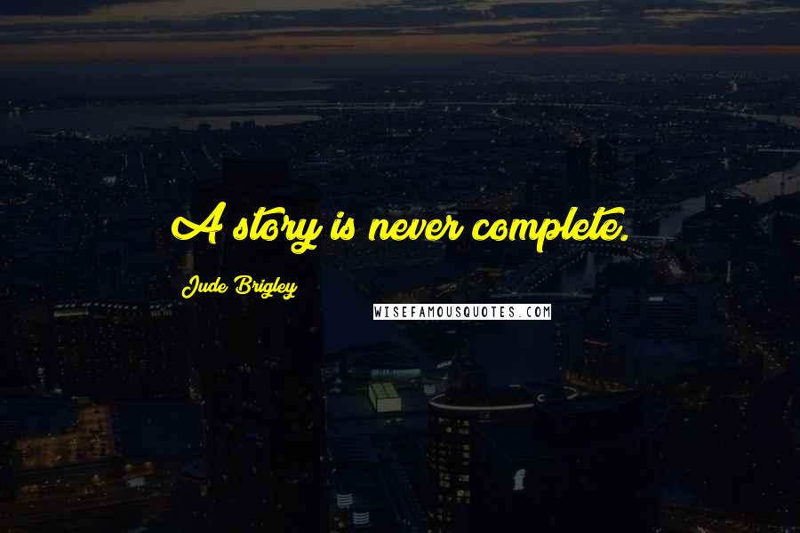 Jude Brigley quotes: A story is never complete.