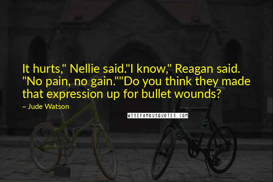 "Jude Watson quotes: It hurts,"" Nellie said.""I know,"" Reagan said. ""No pain, no gain.""""Do you think they made that expression up for bullet wounds?"