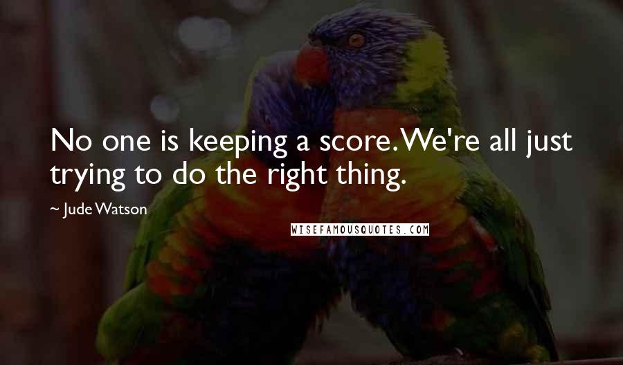 Jude Watson quotes: No one is keeping a score. We're all just trying to do the right thing.
